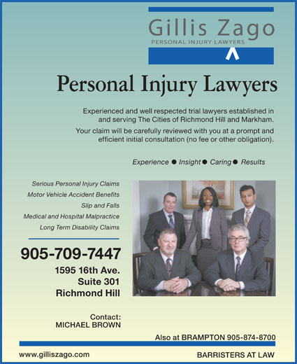 Gillis Injury Law (905-709-7447) - Display Ad - Personal Injury Lawyers Experienced and well respected trial lawyers established in and serving The Cities of Richmond Hill and Markham. Your claim will be carefully reviewed with you at a prompt and efficient initial consultation (no fee or other obligation). Experience Insight Caring Results Serious Personal Injury Claims Motor Vehicle Accident Benefits Slip and Falls Medical and Hospital Malpractice Long Term Disability Claims 905-709-7447 1595 16th Ave. Suite 301 Richmond Hill Contact: MICHAEL BROWN Also at BRAMPTON 905-874-8700 www.gilliszago.com BARRISTERS AT LAW