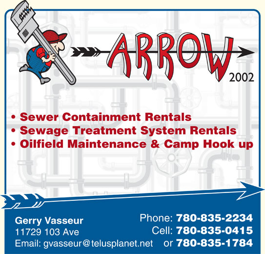 Arrow Plumbing & Heating (780-835-2234) - Display Ad - Gerry Vasseur Cell: 780-835-0415 11729 103 Ave or 780-835-1784 2002 Sewer Containment Rentals Sewage Treatment System Rentals Oilfield Maintenance & Camp Hook up Phone: 780-835-2234