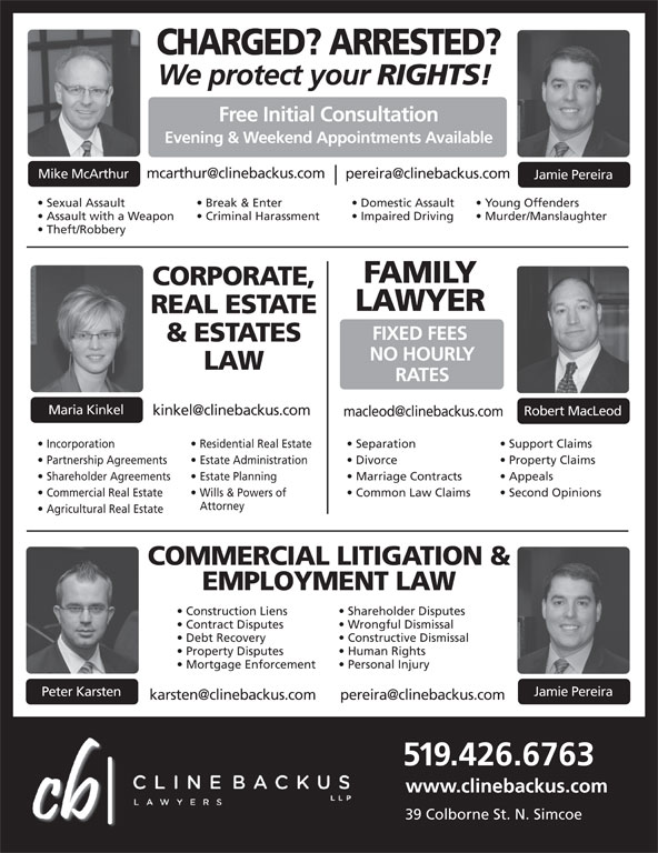 MHN Lawyers (519-426-6763) - Display Ad - 519.426.6763 Residential Real Estate Separation Support Claims Partnership Agreements  Estate Administration Divorce Property Claims Shareholder Agreements  Estate Planning Marriage Contracts Appeals Commercial Real Estate Wills & Powers of Common Law Claims Second Opinions Attorney Agricultural Real Estate COMMERCIAL LITIGATION & EMPLOYMENT LAW Shareholder Disputes Construction Liens Wrongful Dismissal Contract Disputes Constructive Dismissal Debt Recovery Human Rights Property Disputes Personal Injury Mortgage Enforcement Jamie Pereira Peter Karsten www.clinebackus.com 39 Colborne St. N. Simcoe Evening & Weekend Appointments Available Mike McArthur Jamie Pereira Sexual Assault Break & Enter Domestic Assault Young Offenders Assault with a Weapon Criminal Harassment Impaired Driving Murder/Manslaughter Theft/Robbery FAMILY CORPORATE, LAWYER REAL ESTATE FIXED FEES & ESTATES NO HOURLY LAW RATES Maria Kinkel Robert MacLeod Incorporation CHARGED? ARRESTED? We protect your RIGHTS! Free Initial Consultation