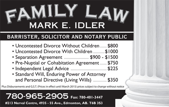 Idler Mark (780-965-2905) - Display Ad - FAMILY LAWFAMILY LAWFAMILY LAWFAMILY LAWMARK E. IDLER BARRISTER, SOLICITOR AND NOTARY PUBLICARY PUBLIC Uncontested Divorce Without Children......$800en......$800 Uncontested Divorce With Children..........$1000.........$1000 Separation Agreement ......................$900 - $150000 - $1500 Pre-Nuptial or Cohabitation Agreement......$750nt......$750 Independent Legal Advice................................$225...........$225 Standard Will, Enduring Power of Attorneyorney and Personal Directive (Living Wills)............$350...........$350 Fax: 780-401-3447-3447 780-965-2905 #213 Nerval Centre, 4935 - 55 Ave., Edmonton, AB. T6B 3S3B 3S3