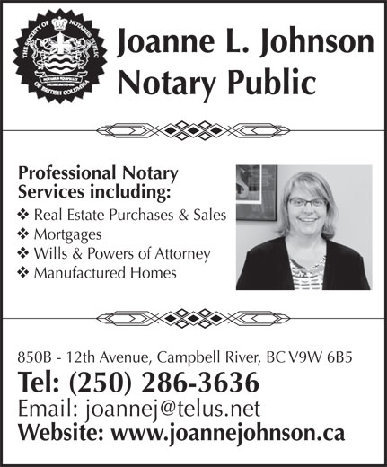 Johnson Joanne L (250-286-3636) - Display Ad - Joanne L. Johnson Notary Public Professional Notary Services including: Real Estate Purchases & Sales Mortgages Wills & Powers of Attorney Manufactured Homes 850B - 12th Avenue, Campbell River, BC V9W 6B5 Tel: (250) 286-3636 Website: www.joannejohnson.ca