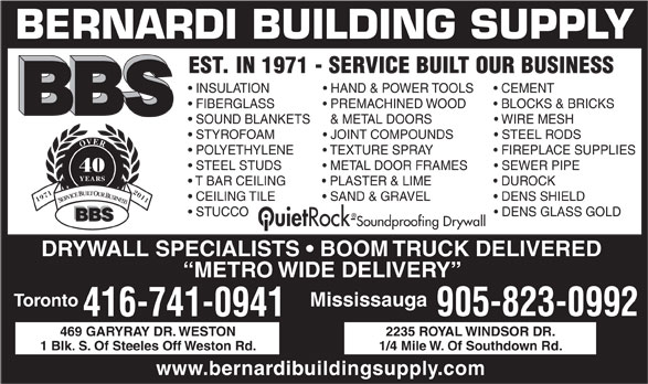Bernardi Building Supply (416-741-0941) - Display Ad - BERNARDI BUILDING SUPPLY EST. IN 1971 - SERVICE BUILT OUR BUSINESS INSULATION                 HAND & POWER TOOLS        CEMENT FIBERGLASS                PREMACHINED WOOD          BLOCKS & BRICKS SOUND BLANKETS     & METAL DOORS                    WIRE MESH STYROFOAM                JOINT COMPOUNDS              STEEL RODS OVER POLYETHYLENE          TEXTURE SPRAY                    FIREPLACE SUPPLIES STEEL STUDS              METAL DOOR FRAMES          SEWER PIPE 40 YEARS T BAR CEILING            PLASTER & LIME                    DUROCK CEILING TILE                                                                 DENS SHIELD  SAND & GRAVEL 19712011 SERVICE BUILT OUR BUSINESS STUCCO                                                                         DENS GLASS GOLD BBS Ouiet Rock-Soundproofing Drywall DRYWALL SPECIALISTS   BOOM TRUCK DELIVERED METRO WIDE DELIVERY Toronto Mississauga 905-823-0992 416-741-0941 469 GARYRAY DR. WESTON 2235 ROYAL WINDSOR DR. 1 Blk. S. Of Steeles Off Weston Rd. 1/4 Mile W. Of Southdown Rd. www.bernardibuildingsupply.com