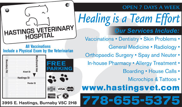 Hastings Veterinary (604-291-6666) - Display Ad - OPEN 7 DAYS A WEEK Healing is a Team Effort Our Services Include: Vaccinations   Dentistry   Skin Problems All Vaccinations General Medicine   Radiology Include a Physical Exam by the Veterinarian Orthopaedic Surgery   Spay and Neuter In-house Pharmacy   Allergy Treatment FREE PARKING Boarding   House Calls Microchips & Tattoos www.hastingsvet.com 3995 E. Hastings, Burnaby V5C 2H8 778-655-5375