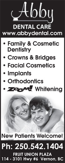 Abby Dental Care (250-542-1404) - Display Ad - Whitening New Patients Welcome! www.abbydental.com Family & Cosmetic Dentistry Crowns & Bridges Facial Cosmetics Implants Orthodontics