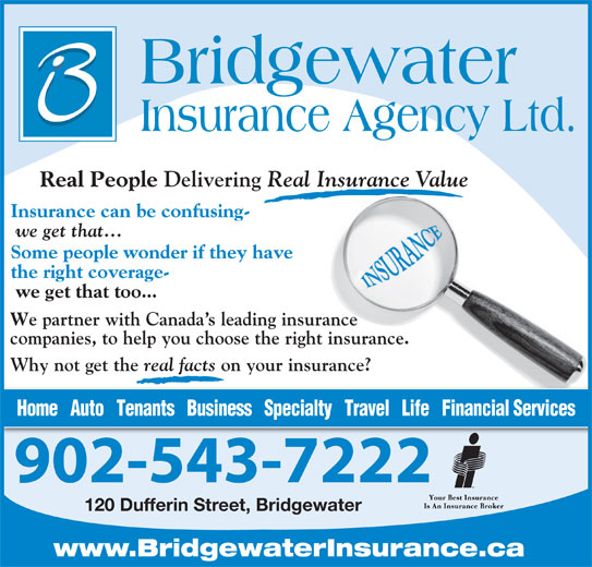 Bridgewater Insurance Agency Limited (902-543-7222) - Display Ad - Real People Delivering Real Insurance Value Insurance can be confusing- we get that... Some people wonder if they have the right coverage- we get that too... e partner with Canada s leading insurance companies, to help you choose the right insurance. Why not get the real facts on your insurance? Home   Auto   Tenants   Business   Specialty   Travel   Life   Financial Services 902-543-7222 120 Dufferin Street, Bridgewater www.BridgewaterInsurance.ca