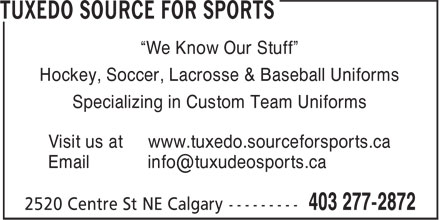 """Tuxedo Source For Sports (403-277-2872) - Display Ad - Hockey, Soccer, Lacrosse & Baseball Uniforms Specializing in Custom Team Uniforms Visit us at www.tuxedo.sourceforsports.ca """"We Know Our Stuff"""""""