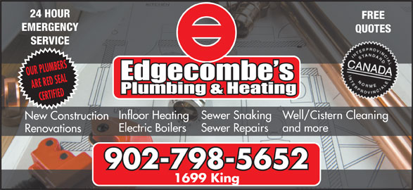 Edgecombe's Plumbing & Heating Ltd (902-798-5652) - Display Ad - 24 HOUR FREE EMERGENCY QUOTES SERVICE OUR PLUMBERS ARE RED SEAL CERTIFIED Well/Cistern Cleaning Sewer Snaking Infloor Heating New Construction and more Sewer Repairs Electric Boilers Renovations 902-798-5652 1699 King 24 HOUR FREE EMERGENCY QUOTES SERVICE OUR PLUMBERS ARE RED SEAL CERTIFIED Well/Cistern Cleaning Sewer Snaking Infloor Heating New Construction and more Sewer Repairs Electric Boilers Renovations 902-798-5652 1699 King