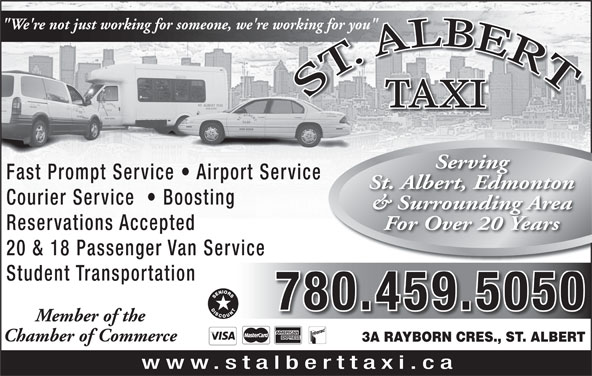 "St Albert Taxi (780-459-5050) - Annonce illustrée======= - 20 & 18 Passenger Van Service Student Transportation 780.459.5050 Member of the Chamber of Commerce 3A RAYBORN CRES., ST. ALBERT www.stalberttaxi.ca ""We're not just working for someone, we're working for you"" working for you"" TAXI Serving Fast Prompt Service   Airport Service St. Albert, Edmonton Courier Service    Boosting & Surrounding Area For Over 20 Years Reservations Accepted"
