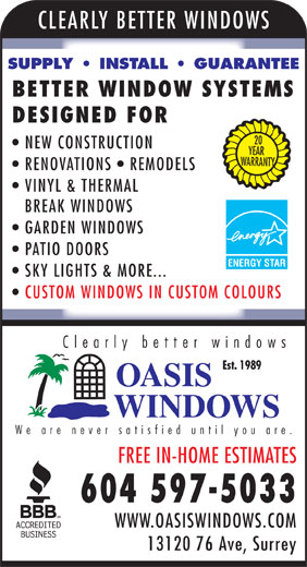 Oasis Windows (604-597-5033) - Annonce illustrée======= - YEAR VINYL & THERMAL BREAK WINDOWS GARDEN WINDOWS PATIO DOORS ENERGY STAR SKY LIGHTS & MORE... CUSTOM WINDOWS IN CUSTOM COLOURS Clearly better windows Est. 1989 We are never satisfied until you are FREE IN-HOME ESTIMATES 604 597-5033 ARRANTY RENOVATIONS   REMODELS WWW.OASISWINDOWS.COM 13120 76 Ave, Surrey CLEARLY BETTER WINDOW SUPPLY   INSTALL   GUARANTEE BETTER WINDOW SYSTEMS DESIGNED FOR 20 NEW CONSTRUCTION