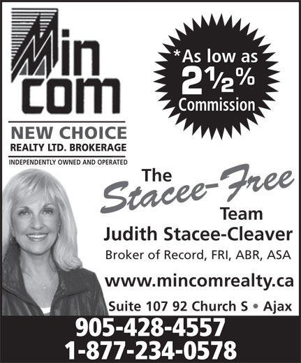 MinCom New Choice Realty Ltd (905-428-4557) - Annonce illustrée======= - www.mincomrealty.ca Suite 107 92 Church S   Ajax 905-428-4557 1-877-234-0578 *As low as Commission NEW CHOICE REALTY LTD. BROKERAGE INDEPENDENTLY OWNED AND OPERATED The Stacee-Free Team Judith Stacee-Cleaver Broker of Record, FRI, ABR, ASA