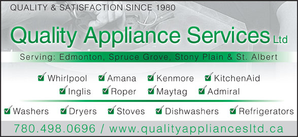 Quality Appliance Services Ltd (780-498-0696) - Display Ad - QUALITY & SATISFACTION SINCE 1980 Serving: Edmonton, Spruce Grove, Stony Plain & St. Albert Whirlpool       Amana       Kenmore       KitchenAid Inglis       Roper       Maytag       Admiral Washers       Dryers       Stoves       Dishwashers       Refrigerators 780.498.0696 / www.qualityappliancesltd.ca