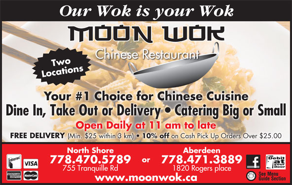 Moon Wok Chinese Restaurant (778-470-5789) - Display Ad - Chinese Restaurant Two Locations Your #1 Choice for Chinese Cuisine Dine In, Take Out or Delivery   Catering Big or Small Open Daily at 11 am to late FREE DELIVERY (Min. $25 within 3 km) 10% off on Cash Pick Up Orders Over $25.00 North Shore Aberdeen or 778.470.5789 778.471.3889 755 Tranquille Rd 1820 Rogers place www.moonwok.ca Our Wok is your Wok