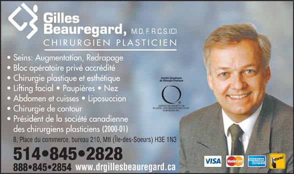 Dr. Gilles Beauregard (514-845-2828) - Annonce illustrée======= - Bloc opératoire privé accrédité Chirurgie plastique et esthétique Lifting facial   Paupières   Nez Abdomen et cuisses   Liposuccion Chirurgie de contour Président de la société canadienne des chirurgiens plasticiens (2000-01) 8, Place du commerce, bureau 210, Mtl (Île-des-Soeurs) H3E 1N3 www.drgillesbeauregard.ca Seins: Augmentation, Redrapage