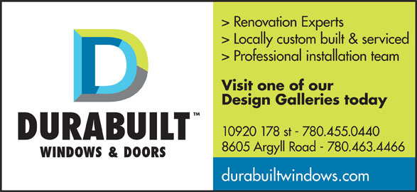 Durabuilt Windows & Doors (780-455-0440) - Display Ad - > Renovation Experts > Locally custom built & serviced > Professional installation team Visit one of our Design Galleries today TM 10920 178 st - 780.455.0440 8605 Argyll Road - 780.463.4466 durabuiltwindows.com