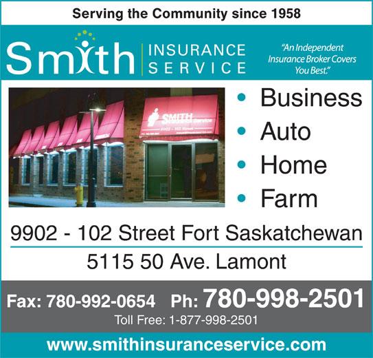Smith Insurance Service (780-998-2501) - Annonce illustrée======= - Serving the Community since 1958 INSURANCE SERVICE Sm th Business Auto Home Farm 9902 - 102 Street Fort Saskatchewan 5115 50 Ave. Lamont Fax: 780-992-0654   Ph: 780-998-2501 Toll Free: 1-877-998-2501 www.smithinsuranceservice.com