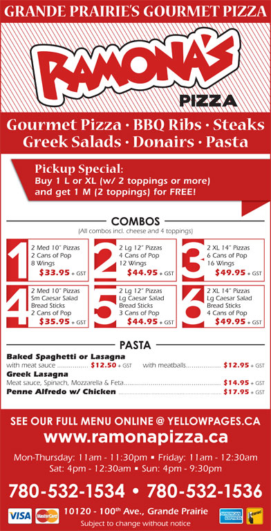 Ramona Pizza & Family Restaurant (780-532-1534) - Display Ad - Buy 1 L or XL (w/ 2 toppings or more) and get 1 M (2 toppings) for FREE! (All combos incl. cheese and 4 toppings) 2 Med 10  Pizzas 2 Lg 12  Pizzas 2 XL 14  Pizzas 2 Cans of Pop 4 Cans of Pop 6 Cans of Pop 8 Wings 12 Wings 16 Wings $33.95 + GST $44.95 + GST $49.95 + GST 2 Med 10  Pizzas 2 Lg 12  Pizzas 2 XL 14  Pizzas Sm Caesar Salad Lg Caesar Salad Bread Sticks Bread Sticks 2 Cans of Pop 3 Cans of Pop 4 Cans of Pop $35.95 + GST $44.95 + GST $49.95 + GST Baked Spaghetti or Lasagna with meat sauce................ $12.50 + GST with meatballs.................. $12.95 + GST Greek Lasagna Meat sauce, Spinach, Mozzarella & Feta.................................................. $14.95 + GST Penne Alfredo w/ Chicken .................................................................. $17.95 + GST Mon-Thursday: 11am - 11:30pm   Friday: 11am - 12:30am Sat: 4pm - 12:30am   Sun: 4pm - 9:30pm th 10120 - 100 Ave., Grande Prairie Subject to change without notice Buy 1 L or XL (w/ 2 toppings or more) and get 1 M (2 toppings) for FREE! (All combos incl. cheese and 4 toppings) 2 Lg 12  Pizzas 2 XL 14  Pizzas 2 Cans of Pop 4 Cans of Pop 6 Cans of Pop 8 Wings 12 Wings 16 Wings $33.95 + GST $44.95 + GST $49.95 + GST 2 Med 10  Pizzas 2 Lg 12  Pizzas 2 XL 14  Pizzas Sm Caesar Salad Lg Caesar Salad Bread Sticks Bread Sticks 2 Cans of Pop 3 Cans of Pop 4 Cans of Pop $35.95 + GST $44.95 + GST $49.95 + GST Baked Spaghetti or Lasagna 2 Med 10  Pizzas with meat sauce................ $12.50 + GST with meatballs.................. $12.95 + GST Greek Lasagna Meat sauce, Spinach, Mozzarella & Feta.................................................. $14.95 + GST Penne Alfredo w/ Chicken .................................................................. $17.95 + GST Mon-Thursday: 11am - 11:30pm   Friday: 11am - 12:30am Sat: 4pm - 12:30am   Sun: 4pm - 9:30pm th 10120 - 100 Ave., Grande Prairie Subject to change without notice