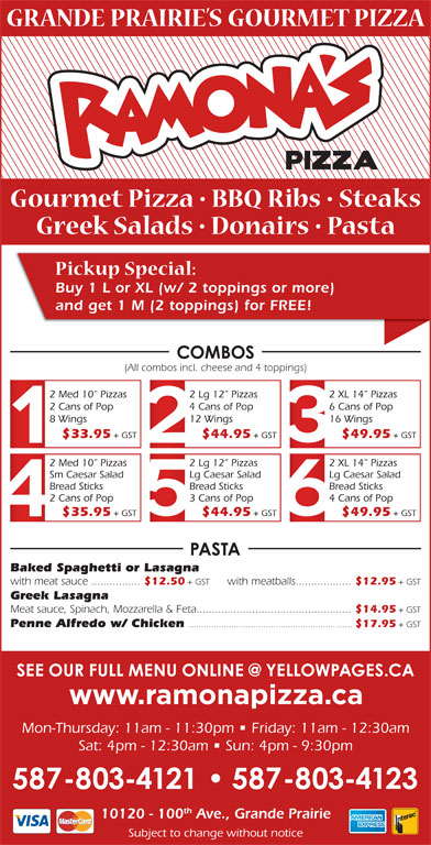Ramona Pizza & Family Restaurant (780-532-1534) - Display Ad - Buy 1 L or XL (w/ 2 toppings or more) and get 1 M (2 toppings) for FREE! 2 Cans of Pop 2 Lg 12  Pizzas 8 Wings 4 Cans of Pop (All combos incl. cheese and 4 toppings) 2 XL 14  Pizzas 2 Med 10  Pizzas 6 Cans of Pop 12 Wings 16 Wings $33.95 + GST $44.95 + GST $49.95 + GST 2 Med 10  Pizzas 2 Lg 12  Pizzas 2 XL 14  Pizzas Sm Caesar Salad Lg Caesar Salad Bread Sticks Bread Sticks 2 Cans of Pop 3 Cans of Pop 4 Cans of Pop $35.95 + GST $44.95 + GST $49.95 + GST Baked Spaghetti or Lasagna + GST with meat sauce................ $12.50 + GST with meatballs.................. $12.95 + GST Greek Lasagna Penne Alfredo w/ Chicken .................................................................. $17.95 + GST Mon-Thursday: 11am - 11:30pm   Friday: 11am - 12:30am Sat: 4pm - 12:30am   Sun: 4pm - 9:30pm th 10120 - 100 Ave., Grande Prairie Subject to change without notice Meat sauce, Spinach, Mozzarella & Feta.................................................. $14.95