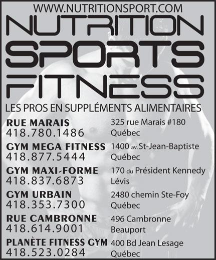 Nutrition Sports Fitness (418-780-1486) - Annonce illustrée======= - 496 Cambronne 418.614.9001 Beauport PLANÈTE FITNESS GYM 400 Bd Jean Lesage 418.523.0284 Québec RUE MARAIS Québec 418.780.1486 1400 av. St-Jean-Baptiste GYM MEGA FITNESS Québec 418.877.5444 170 du Président Kennedy GYM MAXI-FORME Lévis 418.837.6873 2480 chemin Ste-Foy GYM URBAIN 418.353.7300 Québec RUE CAMBRONNE WWW.NUTRITIONSPORT.COM LES PROS EN SUPPLÉMENTS ALIMENTAIRES 325 rue Marais #180