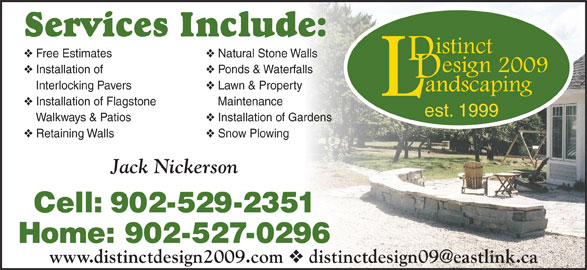 Distinct Design 2009 Landscaping (902-529-2351) - Annonce illustrée======= - Services Include: Natural Stone Walls Free Estimates Ponds & Waterfalls Installation of Lawn & Property    Interlocking Pavers Maintenance Installation of Flagstone est. 1999 Installation of Gardens    Walkways & Patios Snow Plowing Retaining Walls Jack Nickerson Cell: 902-529-2351 Home: 902-527-0296 www.distinctdesign2009.com