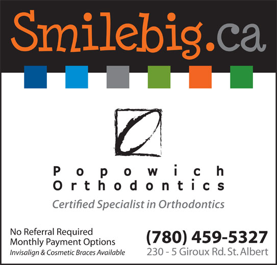 Popowich Orthodontics (780-459-5327) - Display Ad - No Referral Required (780) 459-5327 Monthly Payment Options Invisalign & Cosmetic Braces Available 230 - 5 Giroux Rd. St. Albert