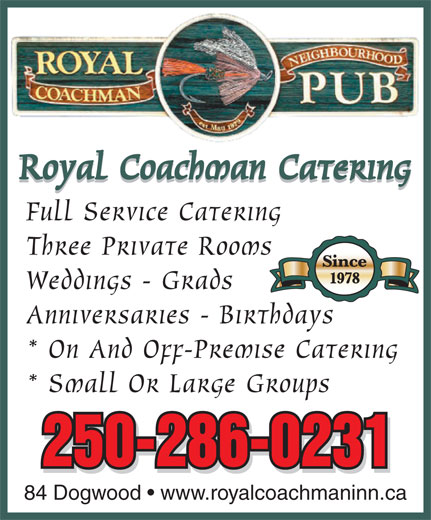 Royal Coachman Neighbourhood Pub (250-286-0231) - Annonce illustrée======= - Royal Coachman Catering Full Service Catering Weddings - Grads Anniversaries - Birthdays * On And Off-Premise Catering * Small Or Large Groups 250-286-0231 84 Dogwood   www.royalcoachmaninn.ca Three Private Rooms Since 1978
