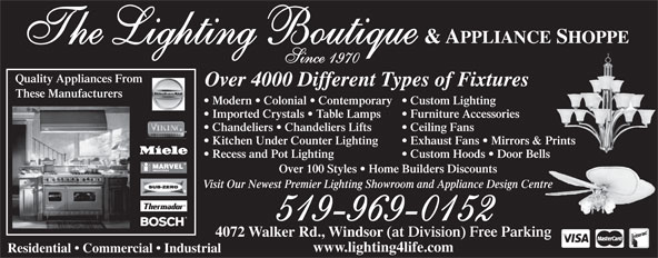 The Lighting Boutique Inc (519-969-0152) - Display Ad - Kitchen Under Counter Lighting Exhaust Fans   Mirrors & Prints Recess and Pot Lighting Custom Hoods   Door Bells Over 100 Styles   Home Builders Discounts Visit Our Newest Premier Lighting Showroom and Appliance Design Centre 519-969-0152 4072 Walker Rd., Windsor (at Division) Free Parking www.lighting4life.com Residential   Commercial   Industrial & APPLIANCE SHOPPE The Lighting Boutique Since 1970 Quality Appliances From Over 4000 Different Types of Fixtures These Manufacturers Modern   Colonial   Contemporary  Custom Lighting Imported Crystals   Table Lamps Furniture Accessories Chandeliers   Chandeliers Lifts Ceiling Fans