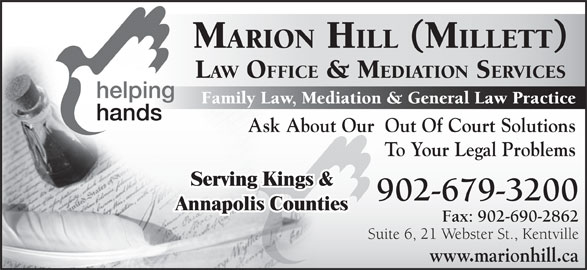 Marion Hill Law Offices & Mediation Services (902-679-3200) - Display Ad - Family Law, Mediation & General Law Practice Ask About Our  Out Of Court Solutions To Your Legal Problems Serving Kings & 902-679-3200 Annapolis Counties Fax: 902-690-2862 Suite 6, 21 Webster St., Kentville www.marionhill.ca MARION HILL (MILLETT) LAW OFFICE & MEDIATION SERVICES