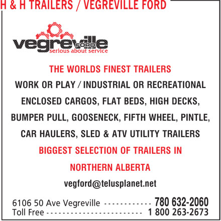 Vegreville Ford Sales & Service Inc (780-632-2060) - Display Ad - THE WORLDS FINEST TRAILERS WORK OR PLAY Ú INDUSTRIAL OR RECREATIONAL ENCLOSED CARGOS, FLAT BEDS, HIGH DECKS, BUMPER PULL, GOOSENECK, FIFTH WHEEL, PINTLE, CAR HAULERS, SLED & ATV UTILITY TRAILERS BIGGEST SELECTION OF TRAILERS IN NORTHERN ALBERTA