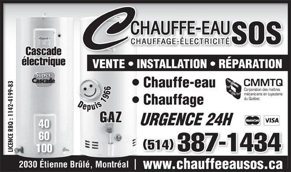 Chauffe-Eau S O S Inc (514-467-6746) - Annonce illustrée======= - Cascade électrique VENTE   INSTALLATION   RÉPARATION 83 Chauffe-eau 99- -41 Chauffage Depuis 1966 Depuis 1966 142 : 1 GAZ URGENCE 24HURGENCE 24H 40 E R 60 ENC 514 387-1434 LICENCE RBQ : 1142-4199-83LIC 100 2030 Étienne Brûlé, Montréal www.chauffeeausos.ca BQ
