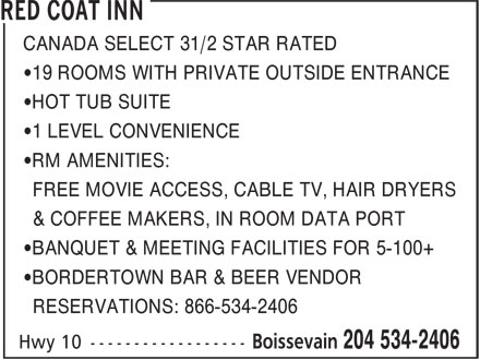 Red Coat Inn (204-534-2406) - Annonce illustrée======= - CANADA SELECT 31/2 STAR RATED •19 ROOMS WITH PRIVATE OUTSIDE ENTRANCE •HOT TUB SUITE •1 LEVEL CONVENIENCE •RM AMENITIES: FREE MOVIE ACCESS, CABLE TV, HAIR DRYERS & COFFEE MAKERS, IN ROOM DATA PORT •BANQUET & MEETING FACILITIES FOR 5-100+ •BORDERTOWN BAR & BEER VENDOR RESERVATIONS: 866-534-2406 •1 LEVEL CONVENIENCE •RM AMENITIES: FREE MOVIE ACCESS, CABLE TV, HAIR DRYERS & COFFEE MAKERS, IN ROOM DATA PORT •BANQUET & MEETING FACILITIES FOR 5-100+ •BORDERTOWN BAR & BEER VENDOR RESERVATIONS: 866-534-2406 CANADA SELECT 31/2 STAR RATED •19 ROOMS WITH PRIVATE OUTSIDE ENTRANCE •HOT TUB SUITE