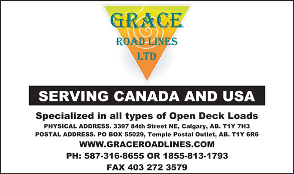 Grace Roadlines Ltd (403-272-3355) - Annonce illustrée======= - Specialized in all types of Open Deck Loads PHYSICAL ADDRESS. 3397 84th Street NE, Calgary, AB. T1Y 7H3 POSTAL ADDRESS. PO BOX 55029, Temple Postal Outlet, AB. T1Y 6R6 WWW.GRACEROADLINES.COM PH: 587-316-8655 OR 1855-813-1793 FAX 403 272 3579 SERVING CANADA AND USA