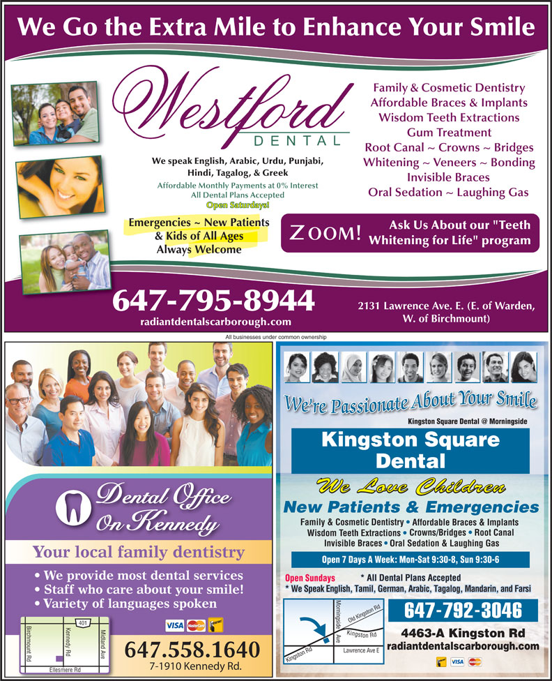 "Kingston Square Dental (416-283-3368) - Display Ad - We Go the Extra Mile to Enhance Your Smile Family & Cosmetic Dentistry Affordable Braces & Implants Wisdom Teeth Extractions Gum Treatment Root Canal ~ Crowns ~ Bridges We speak English, Arabic, Urdu, Punjabi, Whitening ~ Veneers ~ Bonding Hindi, Tagalog, & Greek Invisible Braces Affordable Monthly Payments at 0% Interest Oral Sedation ~ Laughing Gas All Dental Plans Accepted Open Saturdays! Emergencies ~ New Patients Ask Us About our ""Teeth & Kids of All Ages Whitening for Life"" program Always Welcome 2131 Lawrence Ave. E. (E. of Warden, 647-795-8944 radiantdentalscarborough.com All businesses under common ownership Kingston Square Dental We Love Children Dental Office New Patients & Emergencies Family & Cosmetic Dentistry Affordable Braces & Implants On Kennedy Crowns/Bridges   Root Canal Wisdom Teeth Extractions Invisible Braces Oral Sedation & Laughing Gas Your local family dentistry Open 7 Days A Week: Mon-Sat 9:30-8, Sun 9:30-6 We provide most dental services * All Dental Plans Accepted Open Sundays * We Speak English, Tamil, German, Arabic, Tagalog, Mandarin, and Farsi Staff who care about your smile! Variety of languages spoken ingst Rd ingside W. of Birchmount) 647-792-3046 ld K 401 Birchmount Rd Kennedy Rd Ellesmere R Midland Ave Kingston Rd Lawrence 4463-A Kingston Rd e Ki radiantdentalscarborough.com on Rd O Ave E ngst 647.558.1640 7-1910 Kennedy Rd."
