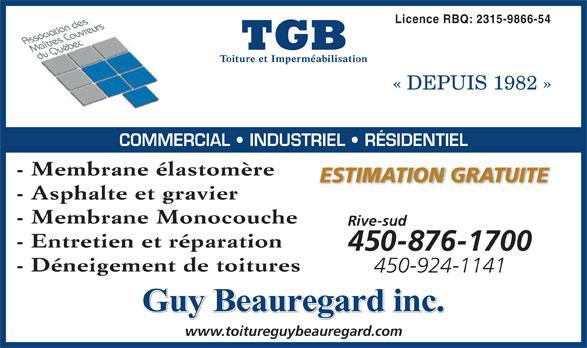 TGB Toiture et Imperméabilisation (450-796-2525) - Annonce illustrée======= - Licence RBQ: 2315-9866-54 « DEPUIS 1982 » COMMERCIAL   INDUSTRIEL   RÉSIDENTIEL - Membrane élastomère ESTIMATION GRATUITE - Asphalte et gravier - Membrane Monocouche www.toitureguybeauregard.com Rive-sud - Entretien et réparation 450-876-1700 - Déneigement de toitures 450-924-1141 Guy Beauregard inc.
