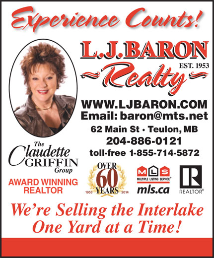 Baron Realty L J (204-886-2393) - Annonce illustrée======= - Experience Counts! WWW.LJBARON.COM 62 Main St · Teulon, MB 204-886-0121 toll-free 1-855-714-5872 OVER AWARD WINNING 60 REALTOR 1953 2 014 YEARS We re Selling the Interlake One Yard at a Time!