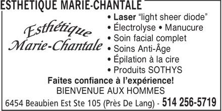 """Esthétique Marie-Chantale (514-256-5719) - Display Ad - • Laser """"light sheer diode"""" • Électrolyse • Manucure • Soin facial complet • Soins Anti-Âge • Épilation à la cire • Produits SOTHYS Faites confiance à l'expérience! BIENVENUE AUX HOMMES • Laser """"light sheer diode"""" • Électrolyse • Manucure • Soin facial complet • Soins Anti-Âge • Épilation à la cire • Produits SOTHYS Faites confiance à l'expérience! BIENVENUE AUX HOMMES"""