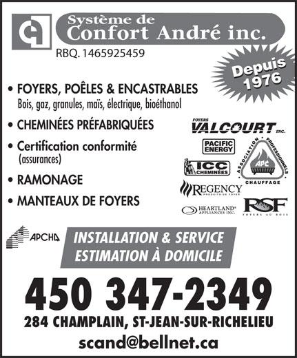 Système De Confort André Inc (450-347-2349) - Annonce illustrée======= - Système de RBQ. 1465925459 Depuis19761976Depuis FOYERS, POÊLES & ENCASTRABLES Bois, gaz, granules, maïs, électrique, bioéthanol CHEMINÉES PRÉFABRIQUÉES Certification conformité (assurances) RAMONAGE PRODUITS DE FOYER MANTEAUX DE FOYERS INSTALLATION & SERVICE ESTIMATION À DOMICILE 284 CHAMPLAIN, ST-JEAN-SUR-RICHELIEU