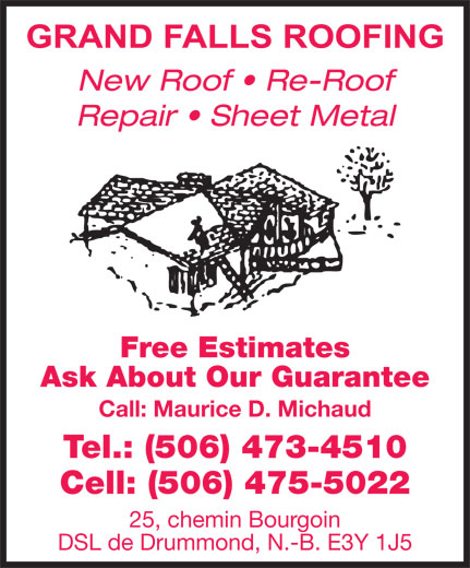 Grand Falls Roofing (506-473-4510) - Annonce illustrée======= - Free Estimates Ask About Our Guarantee Call: Maurice D. Michaud Tel.: (506) 473-4510 Cell: (506) 475-5022 25, chemin Bourgoin DSL de Drummond, N.-B. E3Y 1J5 Repair   Sheet Metal New Roof   Re-Roof