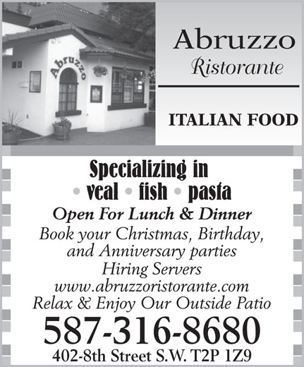 Abruzzo Ristorante (403-237-5660) - Display Ad - Abruzzo Ristorante ITALIAN FOOD Specializing in veal   fish   pasta Open For Lunch & Dinner Book your Christmas, Birthday, and Anniversary parties Hiring Servers www.abruzzoristorante.com Relax & Enjoy Our Outside Patio 587-316-8680 402-8th Street S.W. T2P 1Z9