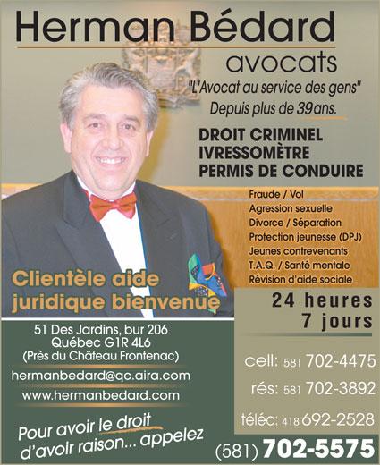Bédard Herman (418-692-2425) - Annonce illustrée======= - Clientèle aide 24 heures juridique bienvenue 7 jours 51 Des Jardins, bur 206 Québec G1R 4L6 (Près du Château Frontenac) 581 702-4475 hermanbedardqc.aira.com 581 702-3892 www.hermanbedard.com 418 Pour avoir le droit (581) 702-5575 d avoir raison... appelez avocats 39 DROIT CRIMINEL IVRESSOMÈTRE PERMIS DE CONDUIRE Fraude / Vol Agression sexuelle Divorce / Séparation Protection jeunesse (DPJ) Jeunes contrevenants T.A.Q. / Santé mentale Révision d aide sociale