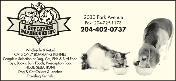A Pet Lovers Warehouse Ltd (204-725-1172) - Display Ad - Complete Selection of Dog, Cat, Fish & Bird Food Toys, Books, Bulk Foods, Prescription Food HUGE SELECTION! Dog & Cat Collars & Leashes Traveling Kennels 2030 Park Avenue2030 Park Avenue Fax: 204-725-1173Fax: 204-725-1173 204-402-0737204-402-0737 Wholesale & Retail CATS ONLY BOARDING KENNEL Complete Selection of Dog, Cat, Fish & Bird Food Toys, Books, Bulk Foods, Prescription Food HUGE SELECTION! Dog & Cat Collars & Leashes Traveling Kennels 2030 Park Avenue2030 Park Avenue Fax: 204-725-1173Fax: 204-725-1173 204-402-0737204-402-0737 Wholesale & Retail CATS ONLY BOARDING KENNEL