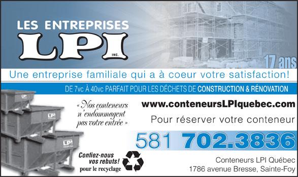 Conteneurs LPI Québec (418-874-7234) - Annonce illustrée======= - Une entreprise familiale qui a à coeur votre satisfaction! DE 7vc À 40vc PARFAIT POUR LES DÉCHETS DE CONSTRUCTION & RÉNOVATION DE 7v À www.conteneursLPIquebec.com « Nos conteneurs« No n endommagent n en Pour réserver votre conteneur pas votre entrée »pas 581 702.3836 Conteneurs LPI Québec 1786 avenue Bresse, Sainte-Foy