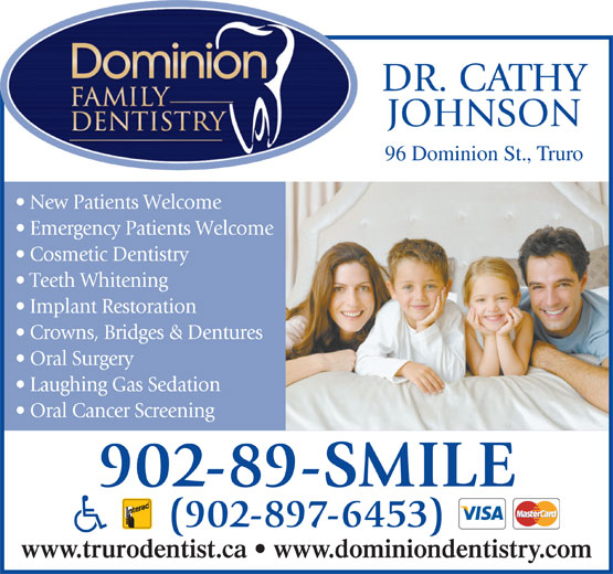 Dominion Family Dentistry (902-897-6453) - Annonce illustrée======= - JOHNSON 96 Dominion St., Truro New Patients Welcome Emergency Patients Welcome Cosmetic Dentistry Teeth Whitening Implant Restoration Crowns, Bridges & Dentures Oral Surgery Laughing Gas Sedation Oral Cancer Screening 902-89-SMILE (902-897-6453) www.trurodentist.ca   www.dominiondentistry.com DR. CATHY