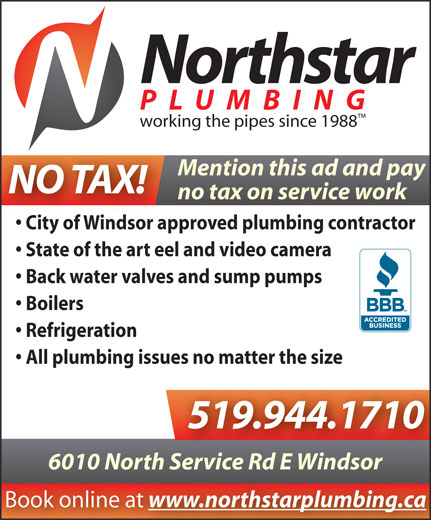 Northstar Plumbing (519-944-1710) - Annonce illustrée======= - Northstar PLUMBING Mention this ad and pay NO TAX! no tax on service work City of Windsor approved plumbing contractor State of the art eel and video camera Back water valves and sump pumps Boilers Refrigeration All plumbing issues no matter the size 519.944.1710 6010 North Service Rd E Windsorh Service Rd E Windsor Book online at www.northstarplumbing.ca working the pipes since 1988