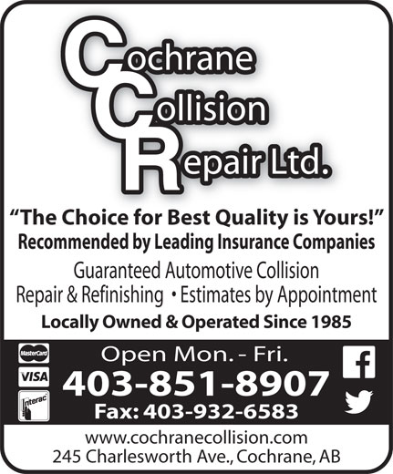 Cochrane Collision Repair Ltd (403-932-5917) - Display Ad - Recommended by Leading Insurance Companies Guaranteed Automotive Collision Repair & Refinishing    Estimates by Appointment Locally Owned & Operated Since 1985 Open Mon. - Fri. 403-851-8907 Fax: 403-932-6583 www.cochranecollision.com 245 Charlesworth Ave., Cochrane, AB The Choice for Best Quality is Yours!