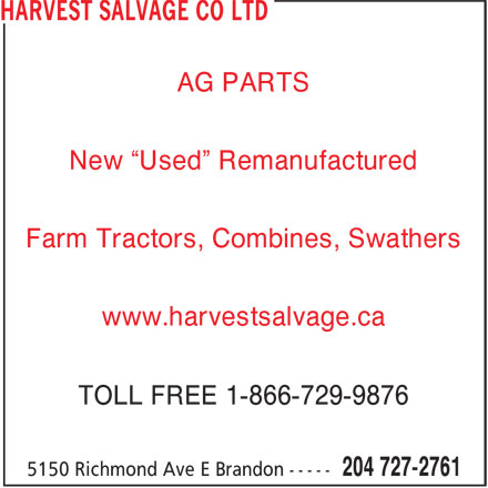 "Harvest Salvage Co Ltd (204-727-2761) - Display Ad - AG PARTS New ""Used"" Remanufactured Farm Tractors, Combines, Swathers www.harvestsalvage.ca TOLL FREE 1-866-729-9876 AG PARTS New ""Used"" Remanufactured Farm Tractors, Combines, Swathers www.harvestsalvage.ca TOLL FREE 1-866-729-9876"