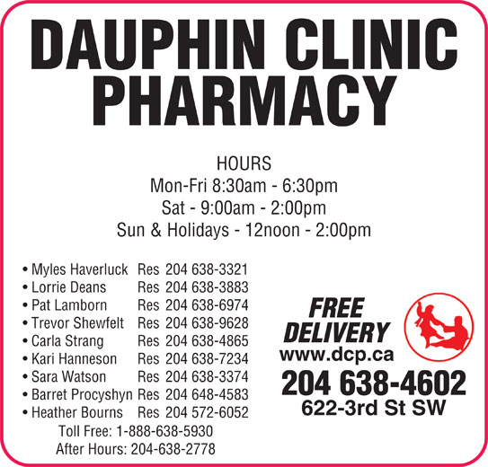 Dauphin Clinic Pharmacy (204-638-4602) - Display Ad - PHARMACY DAUPHIN CLINIC HOURS Myles Haverluck Res 204 638-3321 Lorrie Deans Res 204 638-3883 Pat Lamborn Res 204 638-6974 FREE Trevor Shewfelt Res 204 638-9628 DELIVERY Carla Strang Res 204 638-4865 www.dcp.ca Kari Hanneson Res 204 638-7234 Sara Watson Res 204 638-3374 204 638-4602 Barret Procyshyn Res 204 648-4583 622-3rd St SW Heather Bourns Res 204 572-6052 Toll Free: 1-888-638-5930 After Hours: 204-638-2778 Mon-Fri 8:30am - 6:30pm Sat - 9:00am - 2:00pm Sun & Holidays - 12noon - 2:00pm