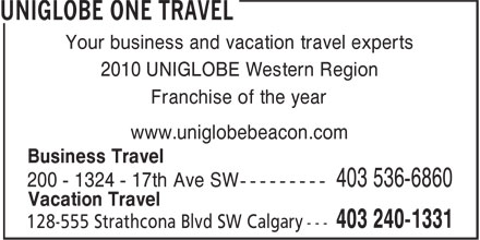 UNIGLOBE One Travel (403-240-1331) - Display Ad - Your business and vacation travel experts 2010 UNIGLOBE Western Region Franchise of the year www.uniglobebeacon.com Business Travel 200 - 1324 - 17th Ave SW --------- 403 536-6860 Vacation Travel