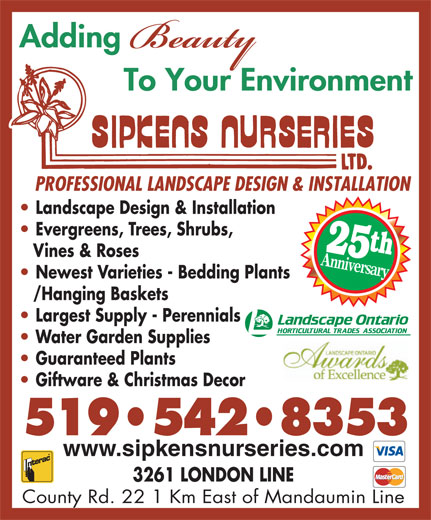 Sipkens Nurseries (519-542-8353) - Display Ad - Landscape Design & Installation Evergreens, Trees, Shrubs, 25t Vines & Roses Anniversary Newest Varieties - Bedding Plants /Hanging Baskets Largest Supply - Perennials Water Garden Supplies Guaranteed Plants Giftware & Christmas Decor 519 542 8353 www.sipkensnurseries.com 3261 LONDON LINE County Rd. 22 1 Km East of Mandaumin Line