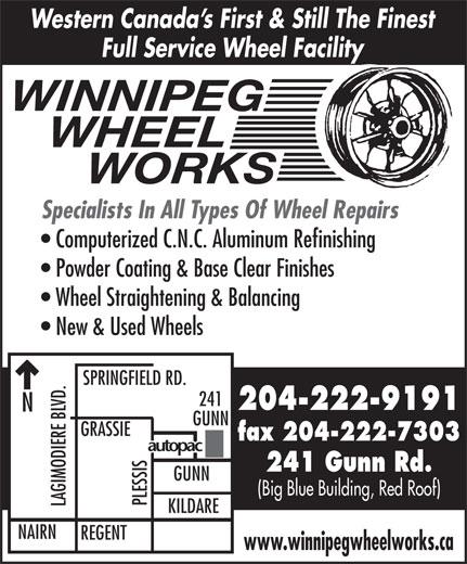 Winnipeg Wheel Works (204-222-9191) - Display Ad - Western Canada s First & Still The Finest Full Service Wheel Facility WINNIPEG WHEEL      WORKS Specialists In All Types Of Wheel Repairs Computerized C.N.C. Aluminum Refinishing (Big Blue Building, Red Roof) PLESSIS LAGIMODIERE BLVD.NGRASSI KILDARE NAIRN REGENT www.winnipegwheelworks.ca GUNN Powder Coating & Base Clear Finishes Wheel Straightening & Balancing New & Used Wheels SPRINGFIELD RD. 241 204-222-9191 GUNN fax 204-222-7303 241 Gunn Rd.