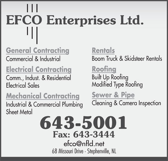 EFCO Enterprises Ltd (709-643-5001) - Display Ad - Modified Type Roofing Electrical Sales Sewer & Pipe Mechanical Contracting Cleaning & Camera Inspection Industrial & Commercial Plumbing Sheet Metal 643-5001 Fax: 643-3444 68 Missouri Drive · Stephenville, NL Comm., Indust. & Residential Built Up Roofing Electrical Contracting General Contracting Boom Truck & Skidsteer Rentals Rentals Boom Truck & Skidsteer Rentals Electrical Contracting Built Up Roofing Commercial & Industrial Rentals Roofing Comm., Indust. & Residential Modified Type Roofing Electrical Sales Sewer & Pipe Mechanical Contracting Cleaning & Camera Inspection Commercial & Industrial Industrial & Commercial Plumbing Roofing Sheet Metal 643-5001 Fax: 643-3444 68 Missouri Drive · Stephenville, NL General Contracting